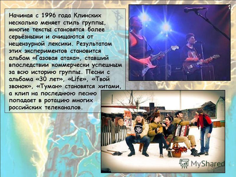 Начиная с 1996 года Клинских несколько меняет стиль группы, многие тексты становятся более серьёзными и очищаются от нецензурной лексики. Результатом этих экспериментов становится альбом «Газовая атака», ставший впоследствии коммерчески успешным за в