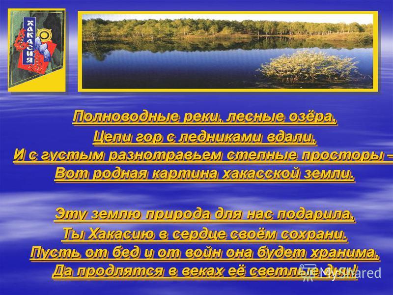 Полноводные реки, лесные озёра, Цепи гор с ледниками вдали, И с густым разнотравьем степные просторы – Вот родная картина хакасской земли. Эту землю природа для нас подарила, Ты Хакасию в сердце своём сохрани. Пусть от бед и от войн она будет хранима