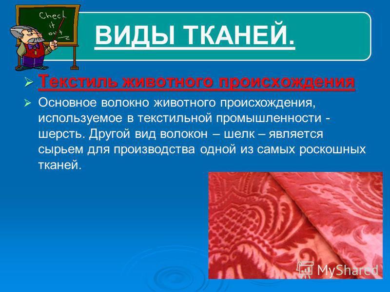 ВИДЫ ТКАНЕЙ. Текстиль животного происхождения Текстиль животного происхождения Основное волокно животного происхождения, используемое в текстильной промышленности - шерсть. Другой вид волокон – шелк – является сырьем для производства одной из самых р