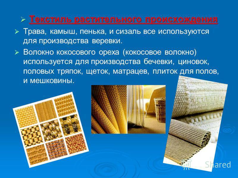 Текстиль растительного происхождения Текстиль растительного происхождения Трава, камыш, пенька, и сизаль все используются для производства веревки. Волокно кокосового ореха (кокосовое волокно) используется для производства бечевки, циновок, половых т