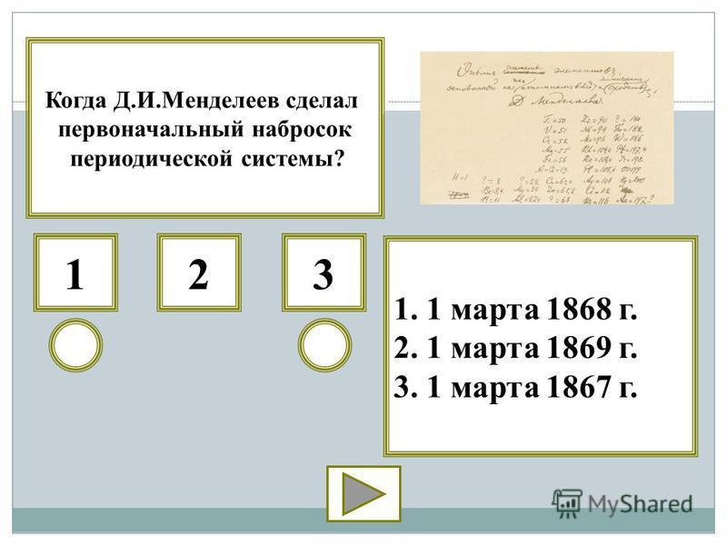 312 1. 1 марта 1868 г. 2. 1 марта 1869 г. 3. 1 марта 1867 г. Когда Д.И.Менделеев сделал первоначальный набросок периодической системы?