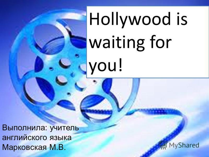Hollywood is waiting for you! Выполнила: учитель английского языка Марковская М.В.