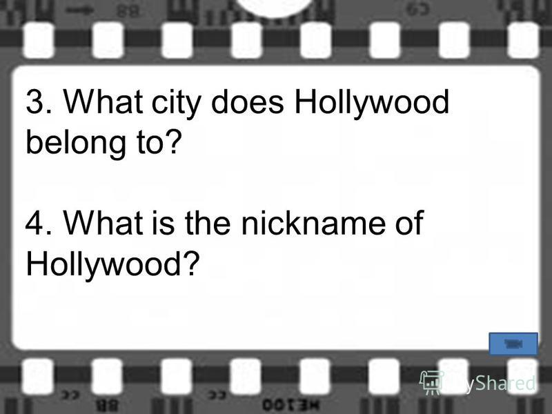 3. What city does Hollywood belong to? 4. What is the nickname of Hollywood?
