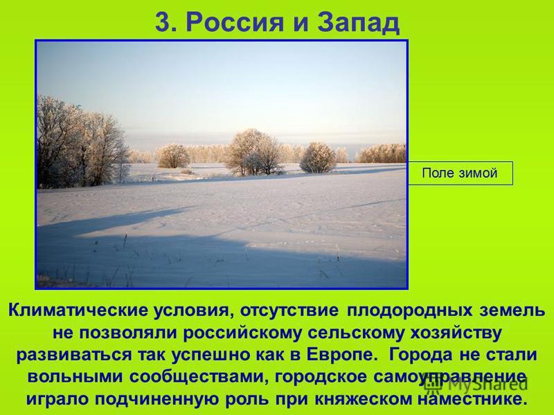 Поле зимой 3. Россия и Запад Климатические условия, отсутствие плодородных земель не позволяли российскому сельскому хозяйству развиваться так успешно как в Европе. Города не стали вольными сообществами, городское самоуправление играло подчиненную ро