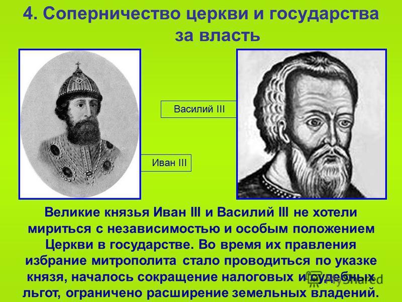 Иван III 4. Соперничество церкви и государства за власть Великие князья Иван III и Василий III не хотели мириться с независимостью и особым положением Церкви в государстве. Во время их правления избрание митрополита стало проводиться по указке князя,