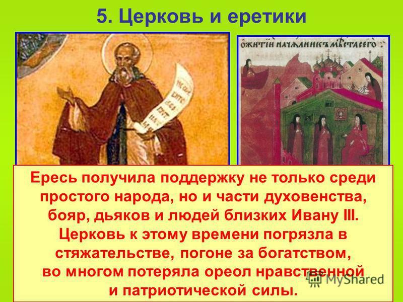 5. Церковь и еретики Следующей ересью распространявшейся из Новгорода стала ересь жидовствующих. Они отрицали божественное происхождение Христа и говорили о его человеческой сущности, отвергали почитание икон, монашество, поклонение святым. Ересь пол