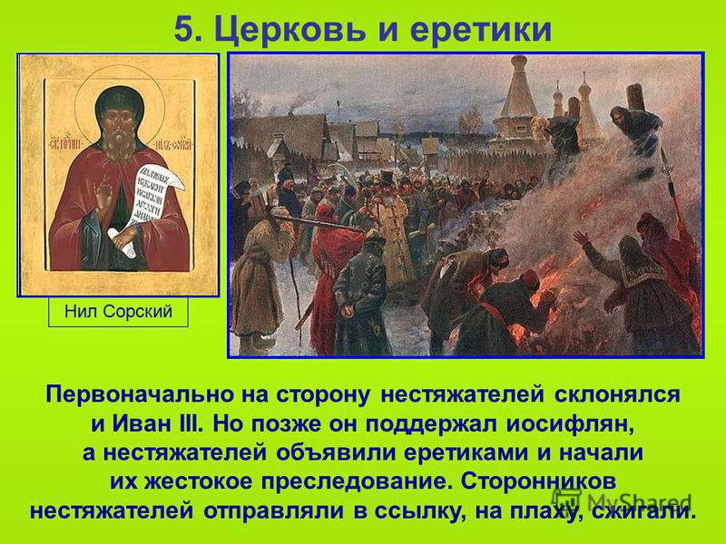 5. Церковь и еретики Первоначально на сторону нестяжателей склонялся и Иван III. Но позже он поддержал иосифлян, а нестяжателей объявили еретиками и начали их жестокое преследование. Сторонников нестяжателей отправляли в ссылку, на плаху, сжигали. Ни