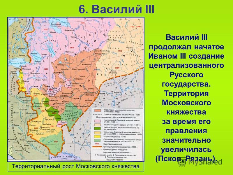 6. Василий III Василий III продолжал начатое Иваном III создание централизованного Русского государства. Территория Московского княжества за время его правления значительно увеличилась (Псков, Рязань). Территориальный рост Московского княжества