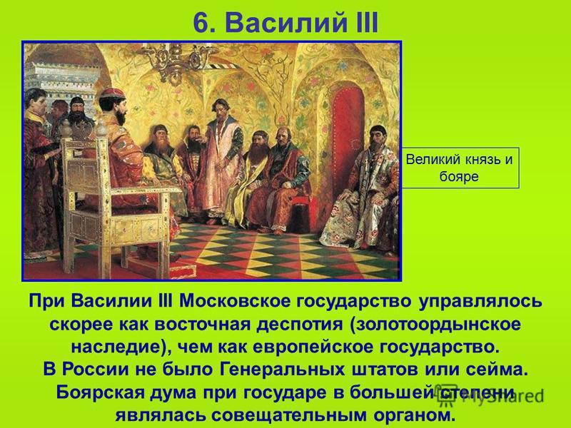 6. Василий III При Василии III Московское государство управлялось скорее как восточная деспотия (золотоордынское наследие), чем как европейское государство. В России не было Генеральных штатов или сейма. Боярская дума при государе в большей степени я