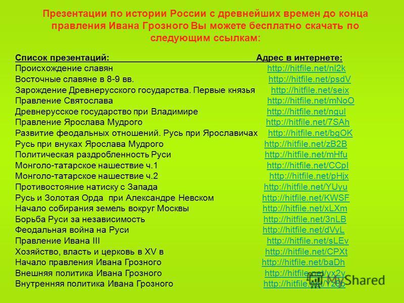Презентации по истории России с древнейших времен до конца правления Ивана Грозного Вы можете бесплатно скачать по следующим ссылкам: Список презентаций: Адрес в интернете: Происхождение славян http://hitfile.net/nl2khttp://hitfile.net/nl2k Восточные