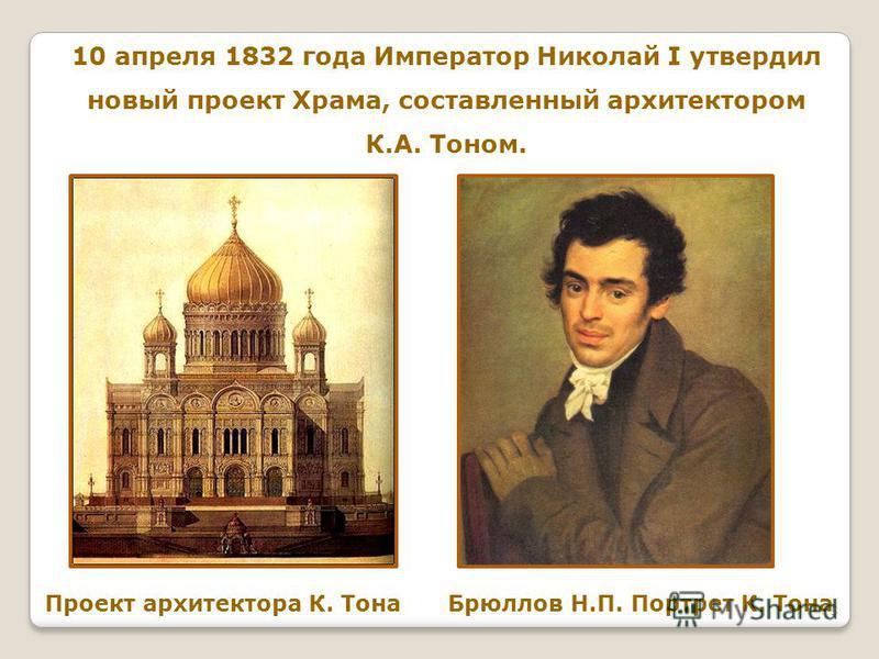 10 апреля 1832 года Император Николай I утвердил новый проект Храма, составленный архитектором К.А. Тоном. Проект архитектора К. Тона Брюллов Н.П. Портрет К. Тона 5