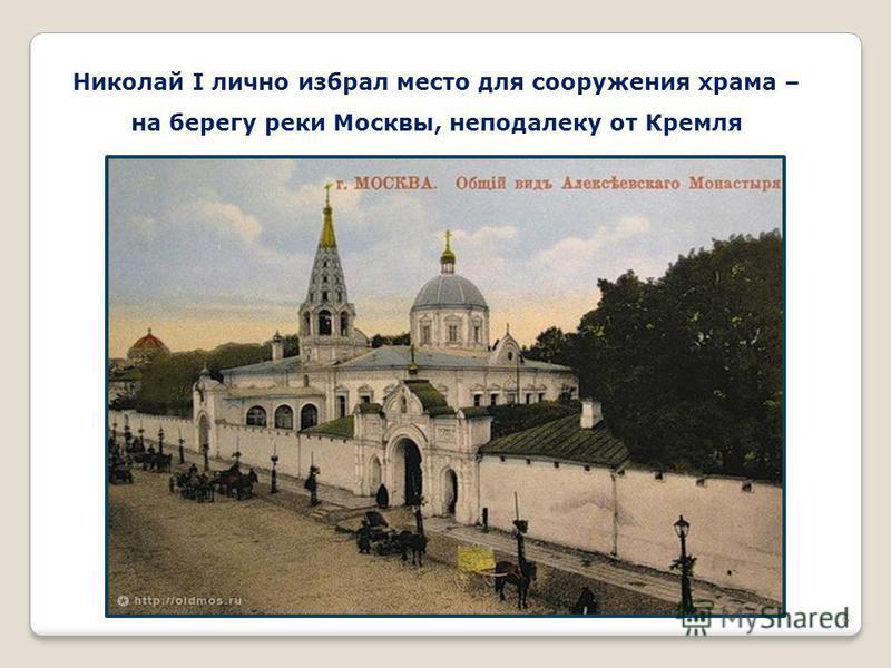 6 Николай I лично избрал место для сооружения храма – на берегу реки Москвы, неподалеку от Кремля