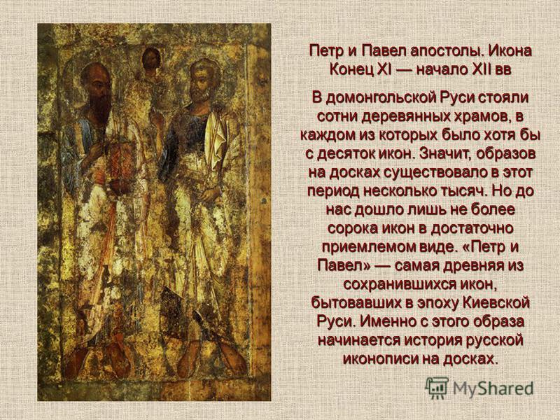 Петр и Павел апостолы. Иконa Конец XI начало XII вв В домонгольской Руси стояли сотни деревянных храмов, в каждом из которых было хотя бы с десяток икон. Значит, образов на досках существовало в этот период несколько тысяч. Но до нас дошло лишь не бо