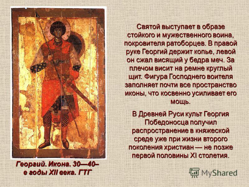 Святой выступает в образе стойкого и мужественного воина, покровителя ратоборцев. В правой руке Георгий держит копье, левой он сжал висящий у бедра меч. За плечом висит на ремне круглый щит. Фигура Господнего воителя заполняет почти все пространство