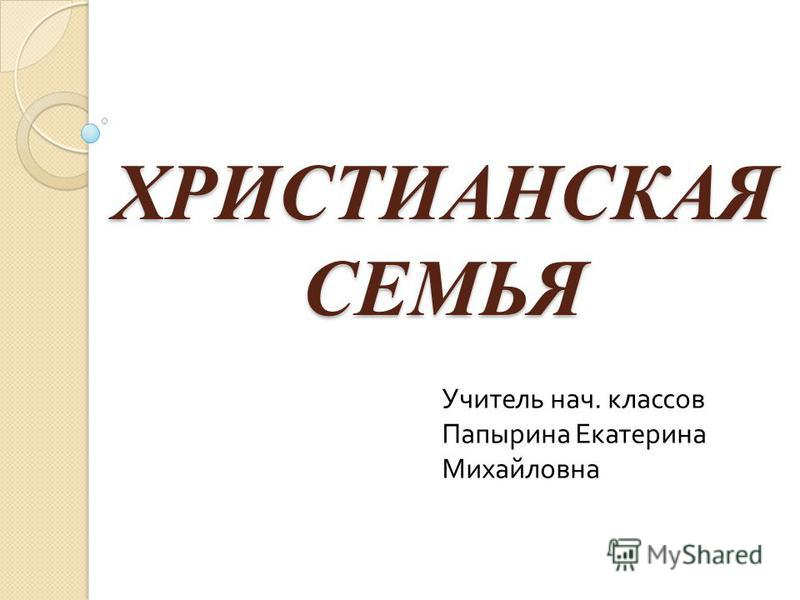 ХРИСТИАНСКАЯ СЕМЬЯ Учитель нач. классов Папырина Екатерина Михайловна