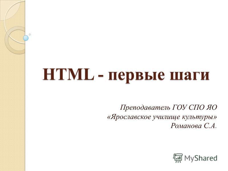 HTML - первые шаги Преподаватель ГОУ СПО ЯО «Ярославское училище культуры» Романова С.А.