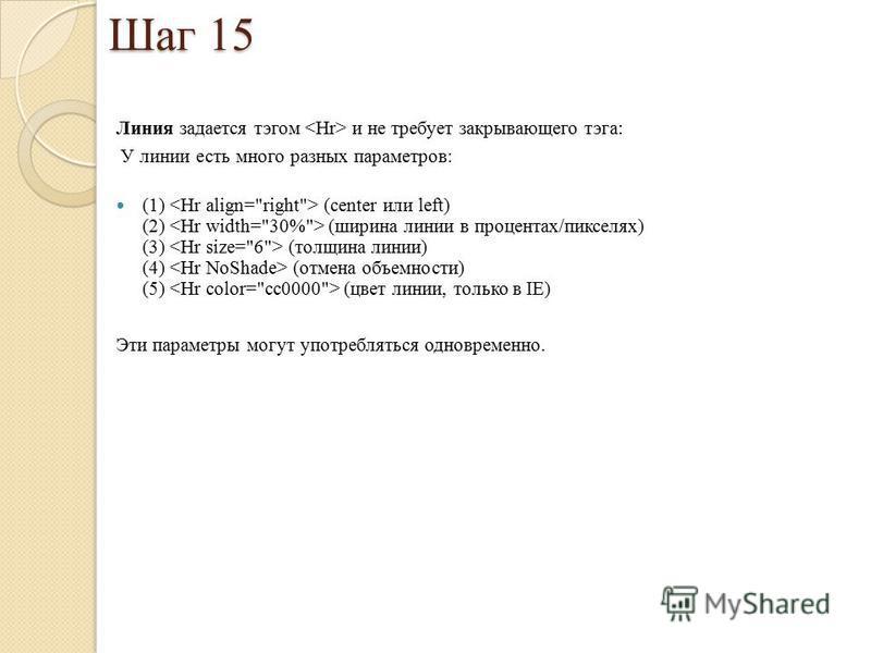 Шаг 15 Линия задается тэгом и не требует закрывающего тэга: У линии есть много разных параметров: (1) (center или left) (2) (ширина линии в процентах/пикселях) (3) (толщина линии) (4) (отмена объемности) (5) (цвет линии, только в IE) Эти параметры мо