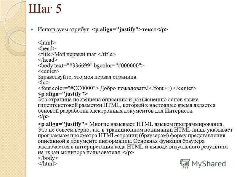 Шаг 5 Используем атрибут текст Мой первый шаг Здравствуйте, это моя первая страница. Добро пожаловать! :) Эта страница посвящена описанию и разъяснению основ языка гипертекстовой разметки HTML, который в настоящее время является основой разработки эл