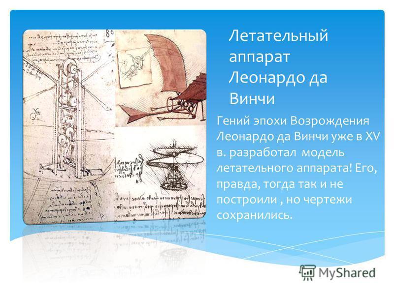 Летательный аппарат Леонардо да Винчи Гений эпохи Возрождения Леонардо да Винчи уже в XV в. разработал модель летательного аппарата! Его, правда, тогда так и не построили, но чертежи сохранились.