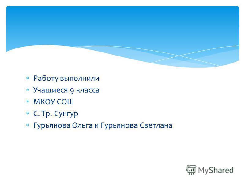 Работу выполнили Учащиеся 9 класса МКОУ СОШ С. Тр. Сунгур Гурьянова Ольга и Гурьянова Светлана