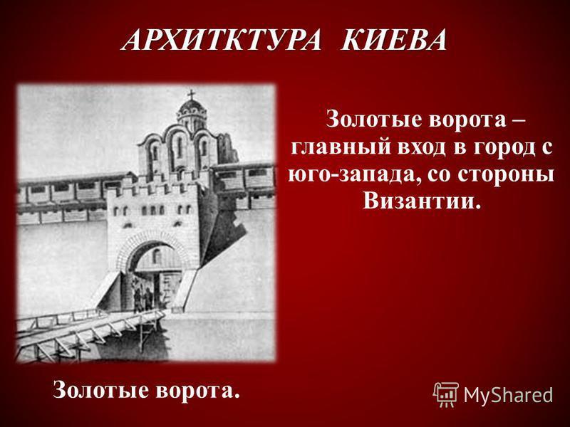 АРХИТКТУРА КИЕВА Золотые ворота – главный вход в город с юго-запада, со стороны Византии. Золотые ворота.