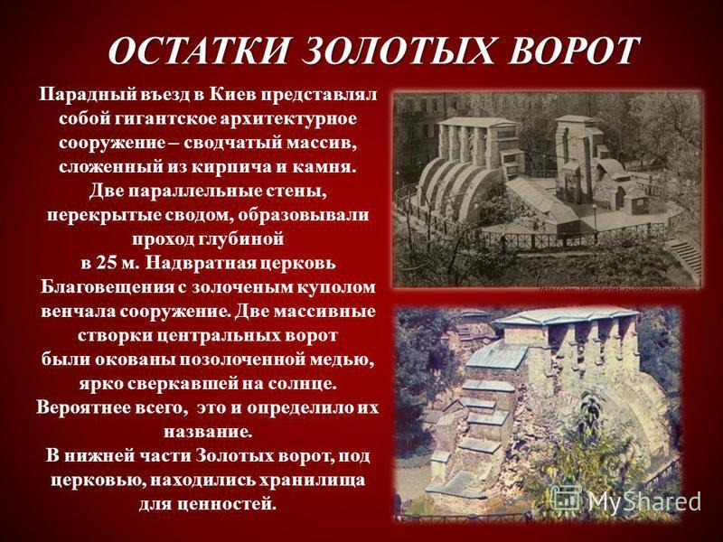 ОСТАТКИ ЗОЛОТЫХ ВОРОТ Парадный въезд в Киев представлял собой гигантское архитектурное сооружение – сводчатый массив, сложенный из кирпича и камня. Две параллельные стены, перекрытые сводом, образовывали проход глубиной в 25 м. Надвратная церковь Бла