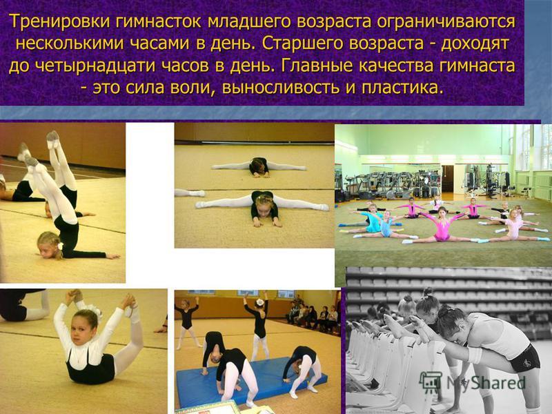 Тренировки гимнасток младшего возраста ограничиваются несколькими часами в день. Старшего возраста - доходят до четырнадцати часов в день. Главные качества гимнаста - это сила воли, выносливость и пластика.