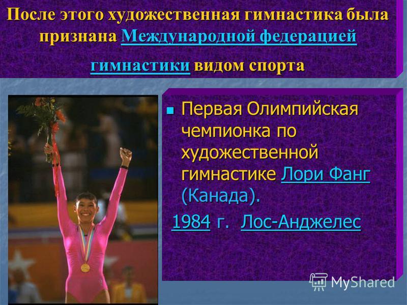 После этого художественная гимнастика была признана Международной федерацией гимнастики видом спорта Международной федерацией гимнастики Международной федерацией гимнастики Первая Олимпийская чемпионка по художественной гимнастике Лори Фанг (Канада).