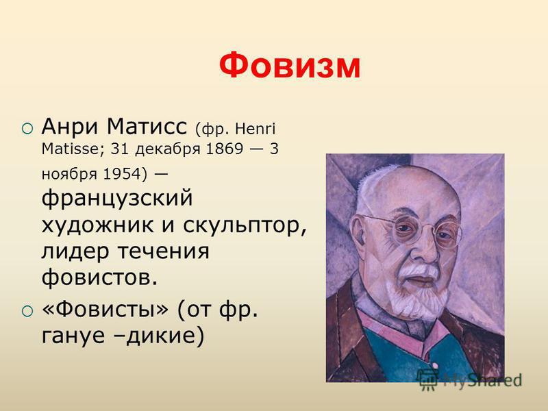 Фовизм Анри Матисс (фр. Henri Matisse; 31 декабря 1869 3 ноября 1954) французский художник и скульптор, лидер течения фовистов. «Фовисты» (от фр. генуе –дикие)