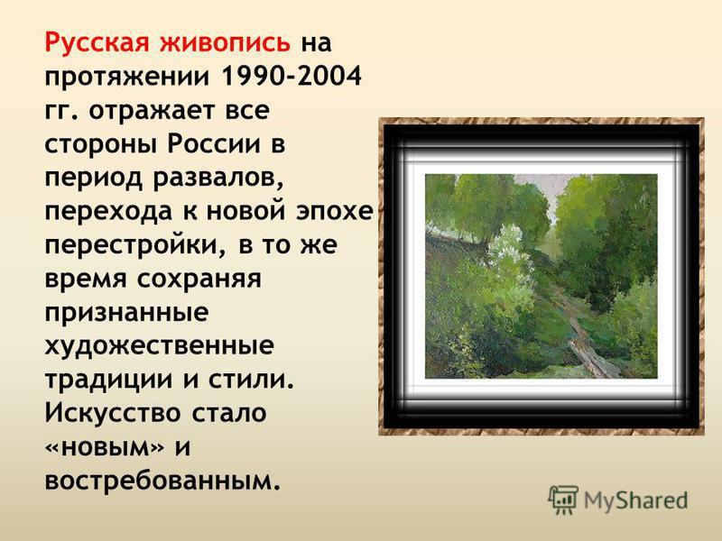 Русская живопись на протяжении 1990-2004 гг. отражает все стороны России в период развалов, перехода к новой эпохе перестройки, в то же время сохраняя признанные художественные традиции и стили. Искусство стало «новым» и востребованным.