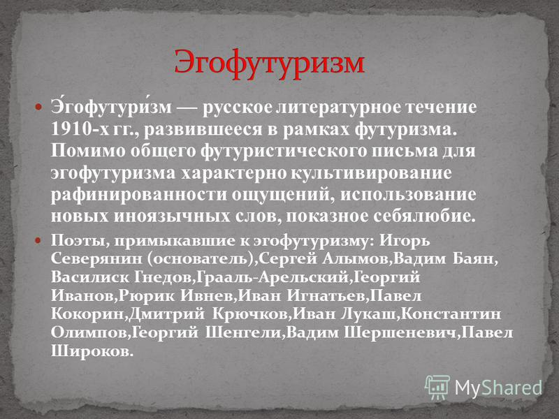 Э́гофутури́зм русское литературное течение 1910-х гг., развившееся в рамках футуризма. Помимо общего футуристического письма для эгофутуризма характерно культивирование рафинированности ощущений, использование новых иноязычных слов, показное себялюби