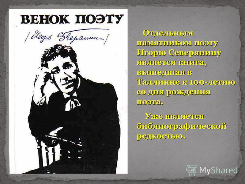 Отдельным памятником поэту Игорю Северянину является книга, вышедшая в Таллинне к 100-летию со дня рождения поэта. Уже является библиографической редкостью. Уже является библиографической редкостью.