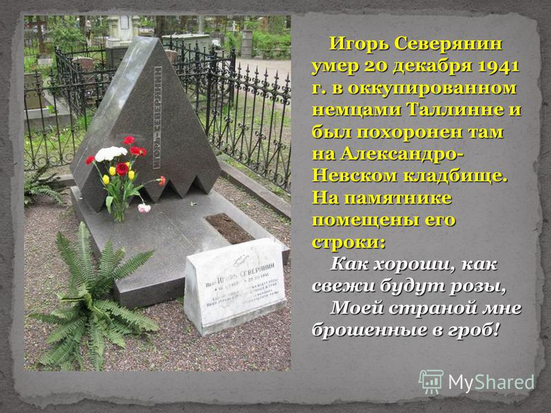 Игорь Северянин умер 20 декабря 1941 г. в оккупированном немцами Таллинне и был похоронен там на Александро- Невском кладбище. На памятнике помещены его строки: Как хороши, как свежи будут розы, Как хороши, как свежи будут розы, Моей страной мне брош