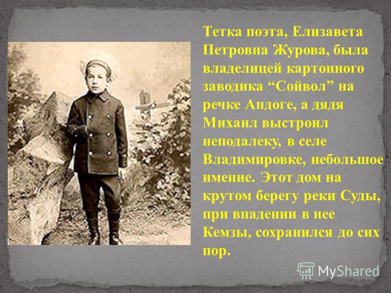 Тетка поэта, Елизавета Петровна Журова, была владелицей картонного заводика Сойвол на речке Андоге, а дядя Михаил выстроил неподалеку, в селе Владимировке, небольшое имение. Этот дом на крутом берегу реки Суды, при впадении в нее Кемзы, сохранился до