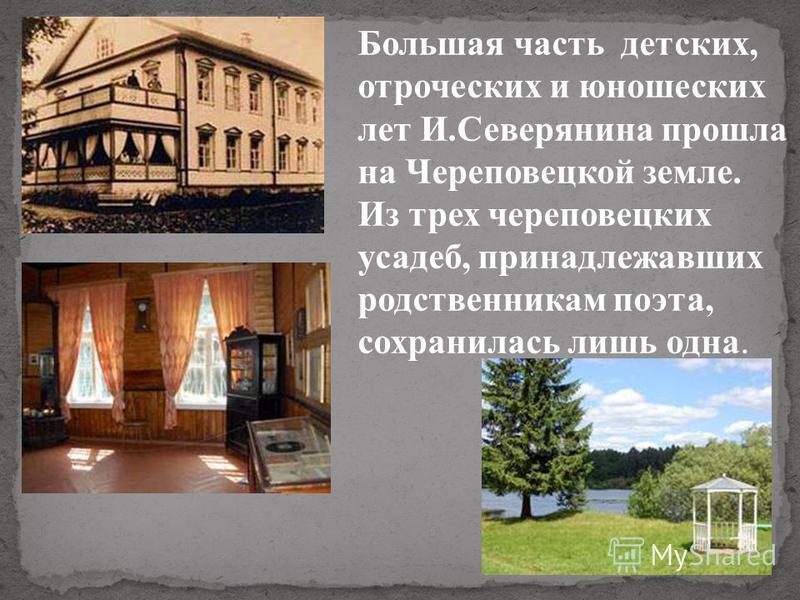 Большая часть детских, отроческих и юношеских лет И.Северянина прошла на Череповецкой земле. Из трех череповецких усадеб, принадлежавших родственникам поэта, сохранилась лишь одна.