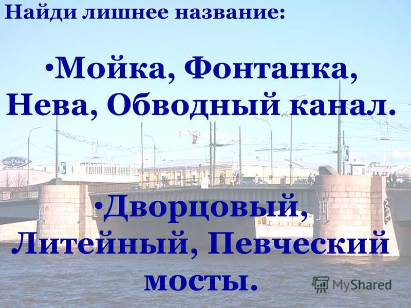 Найди лишнее название: Мойка, Фонтанка, Нева, Обводный канал. Дворцовый, Литейный, Певческий мосты.