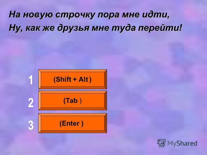 На новую строчку пора мне идти, Ну, как же друзья мне туда перейти! (Shift + Alt ) (Tab ) (Enter ) 123123