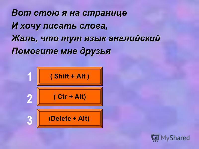 Вот стою я на странице И хочу писать слова, Жаль, что тут язык английский Помогите мне друзья ( Shift + Alt ) ( Ctr + Alt) (Delete + Alt) 123123