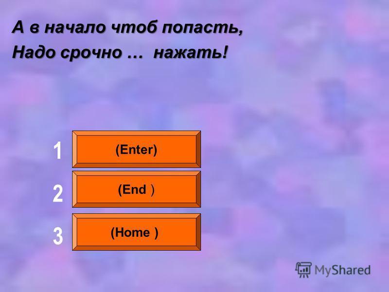 А в начало чтоб попасть, Надо срочно … нажать! (Enter) (End ) (Home ) 123123