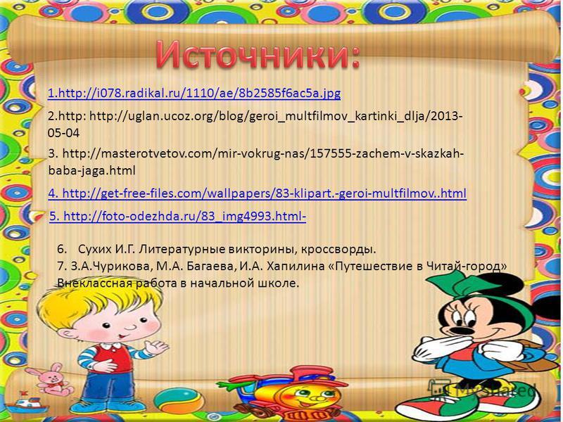 1.http://i078.radikal.ru/1110/ae/8b2585f6ac5a.jpg 2.http: http://uglan.ucoz.org/blog/geroi_multfilmov_kartinki_dlja/2013- 05-04 3. http://masterotvetov.com/mir-vokrug-nas/157555-zachem-v-skazkah- baba-jaga.html 4. http://get-free-files.com/wallpapers