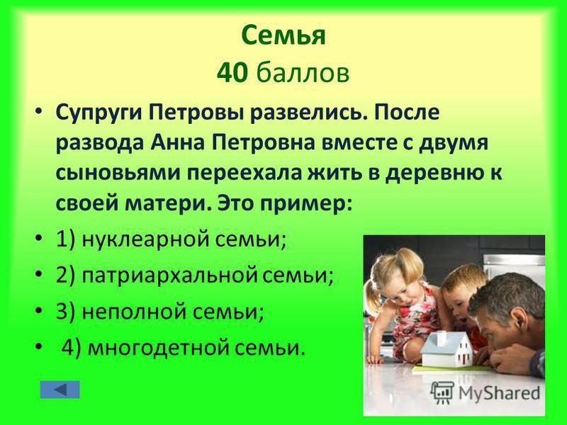 Семья 40 баллов Супруги Петровы развелись. После развода Анна Петровна вместе с двумя сыновьями переехала жить в деревню к своей матери. Это пример: 1) нуклеарной семьи; 2) патриархальной семьи; 3) неполной семьи; 4) многодетной семьи.