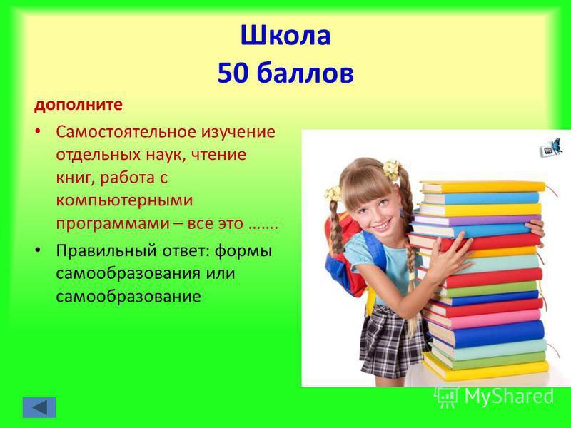 Школа 50 баллов дополните Самостоятельное изучение отдельных наук, чтение книг, работа с компьютерными программами – все это ……. Правильный ответ: формы самообразования или самообразование
