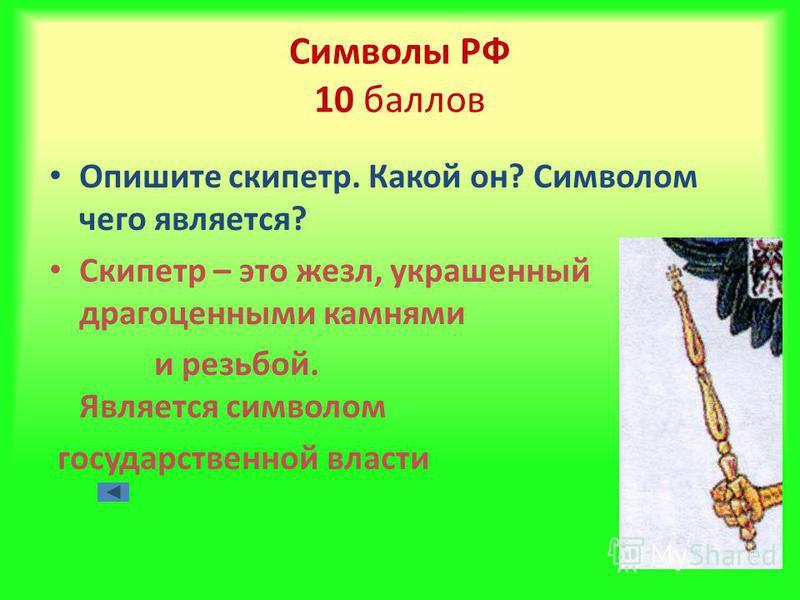 Символы РФ 10 баллов Опишите скипетр. Какой он? Символом чего является? Скипетр – это жезл, украшенный драгоценными камнями и резьбой. Является символом государственной власти