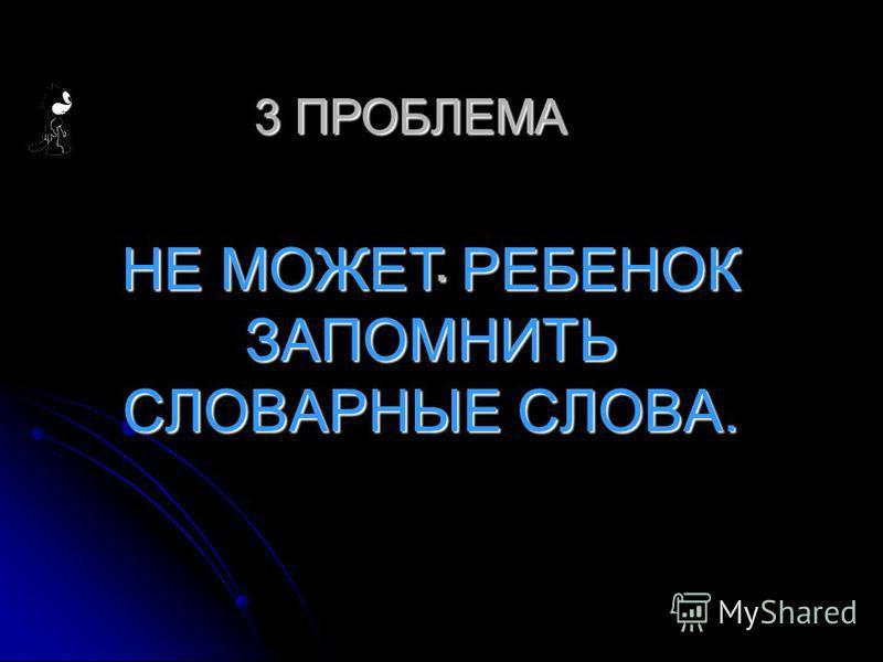 . НЕ МОЖЕТ РЕБЕНОК ЗАПОМНИТЬ СЛОВАРНЫЕ СЛОВА. 3 ПРОБЛЕМА