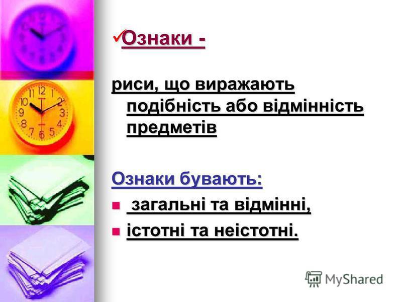 Ознаки - Ознаки - риси, що виражають подібність або відмінність предметів Ознаки бувають: загальні та відмінні, загальні та відмінні, істотні та неістотні. істотні та неістотні.