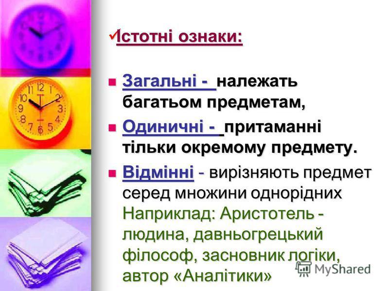Істотні ознаки: Загальні - належать багатьом предметам, Загальні - належать багатьом предметам, Одиничні - притаманні тільки окремому предмету. Одиничні - притаманні тільки окремому предмету. Відмінні - вирізняють предмет серед множини однорідних Нап