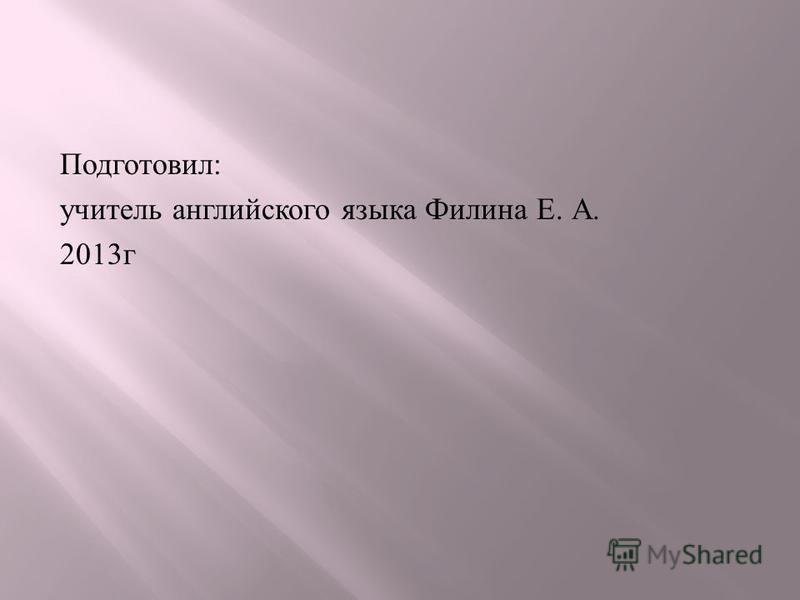 Подготовил : учитель английского языка Филина Е. А. 2013 г