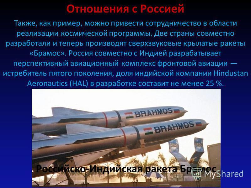 Российско-Индийская ракета Брамос Отношения с Россией Также, как пример, можно привести сотрудничество в области реализации космической программы. Две страны совместно разработали и теперь производят сверхзвуковые крылатые ракеты «Брамос». Россия сов
