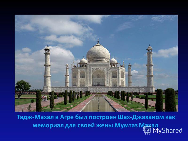 Тадж-Махал в Агре был построен Шах-Джаханом как мемориал для своей жены Мумтаз Махал.