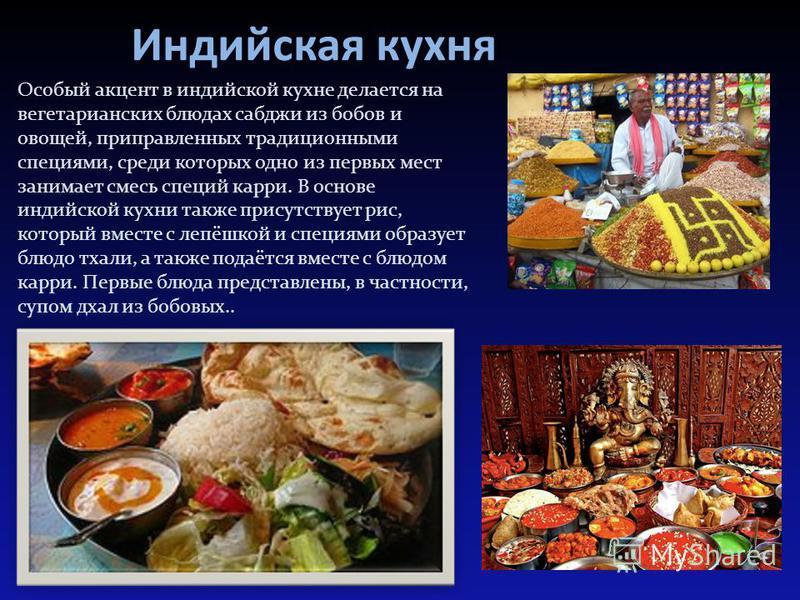 Индийская кухня Особый акцент в индийской кухне делается на вегетарианских блюдах сабджи из бобов и овощей, приправленных традиционными специями, среди которых одно из первых мест занимает смесь специй карри. В основе индийской кухни также присутству